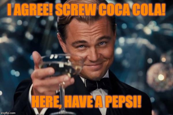 Leonardo Dicaprio Cheers Meme | I AGREE! SCREW COCA COLA! HERE, HAVE A PEPSI! | image tagged in memes,leonardo dicaprio cheers | made w/ Imgflip meme maker