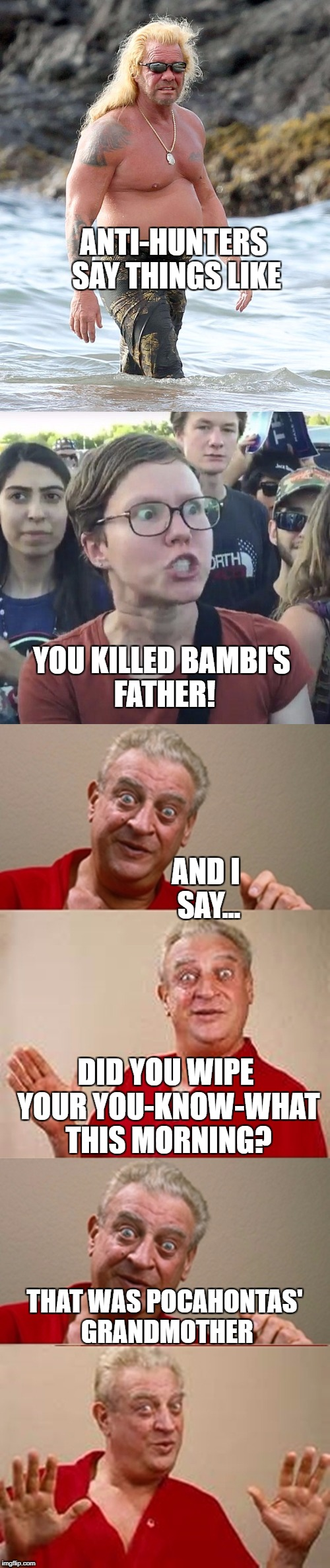 Deer hunter trolls are like... | ANTI-HUNTERS SAY THINGS LIKE YOU KILLED BAMBI'S FATHER! AND I SAY... DID YOU WIPE YOUR YOU-KNOW-WHAT THIS MORNING? THAT WAS POCAHONTAS' GRAN | image tagged in memes | made w/ Imgflip meme maker