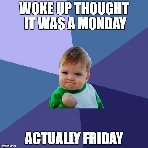 Success Kid Meme | WOKE UP THOUGHT IT WAS A MONDAY ACTUALLY FRIDAY | image tagged in memes,success kid | made w/ Imgflip meme maker