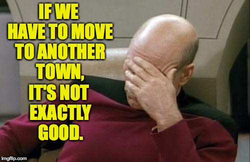Captain Picard Facepalm Meme | IF WE HAVE TO MOVE TO ANOTHER TOWN, IT'S NOT EXACTLY GOOD. | image tagged in memes,captain picard facepalm | made w/ Imgflip meme maker