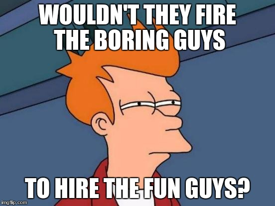 Futurama Fry Meme | WOULDN'T THEY FIRE THE BORING GUYS TO HIRE THE FUN GUYS? | image tagged in memes,futurama fry | made w/ Imgflip meme maker