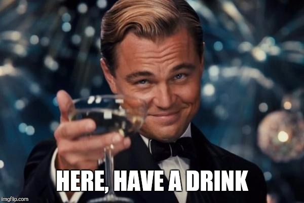Leonardo Dicaprio Cheers Meme | HERE, HAVE A DRINK | image tagged in memes,leonardo dicaprio cheers | made w/ Imgflip meme maker