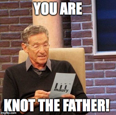 Maury Lie Detector Meme | YOU ARE KNOT THE FATHER! | image tagged in memes,maury lie detector | made w/ Imgflip meme maker