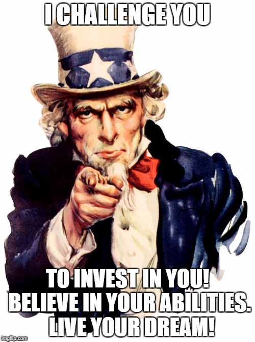 Uncle Sam Meme | I CHALLENGE YOU TO INVEST IN YOU! BELIEVE IN YOUR ABILITIES.  LIVE YOUR DREAM! | image tagged in memes,uncle sam | made w/ Imgflip meme maker