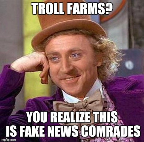Creepy Condescending Wonka Meme | TROLL FARMS? YOU REALIZE THIS IS FAKE NEWS COMRADES | image tagged in memes,creepy condescending wonka | made w/ Imgflip meme maker