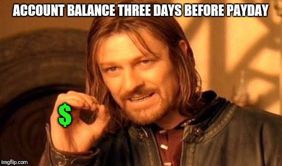 One Does Not Simply Meme | ACCOUNT BALANCE THREE DAYS BEFORE PAYDAY $ | image tagged in memes,one does not simply | made w/ Imgflip meme maker