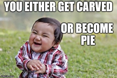 Evil Toddler Meme | YOU EITHER GET CARVED OR BECOME PIE | image tagged in memes,evil toddler | made w/ Imgflip meme maker