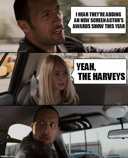 And the winner is..... | I HEAR THEY'RE ADDING AN NEW SCREEN ACTOR'S AWARDS SHOW THIS YEAR YEAH,                   THE HARVEYS | image tagged in memes,the rock driving,hollywood,actors,weinstein | made w/ Imgflip meme maker