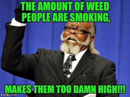 Colorado has so much money from selling Mary Jane, that they're upgrading their schools. | THE AMOUNT OF WEED PEOPLE ARE SMOKING, MAKES THEM TOO DAMN HIGH!!! | image tagged in memes,too damn high,weed,colorado | made w/ Imgflip meme maker