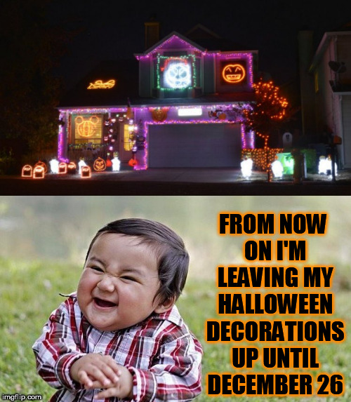 Happy Holidays | FROM NOW ON I'M LEAVING MY HALLOWEEN DECORATIONS UP UNTIL DECEMBER 26 | image tagged in halloween,christmas,sneaky,happy holidays,holidays,spirit | made w/ Imgflip meme maker