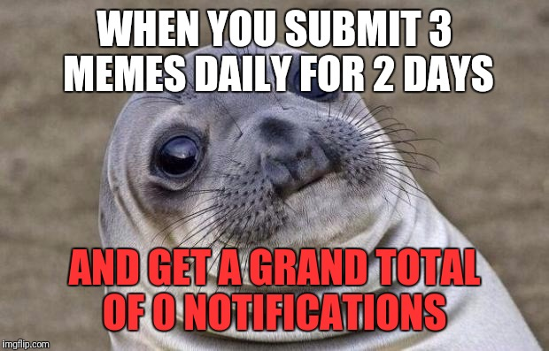 I think it's because my memes suck...   | WHEN YOU SUBMIT 3 MEMES DAILY FOR 2 DAYS AND GET A GRAND TOTAL OF 0 NOTIFICATIONS | image tagged in memes,awkward moment sealion,my meme | made w/ Imgflip meme maker