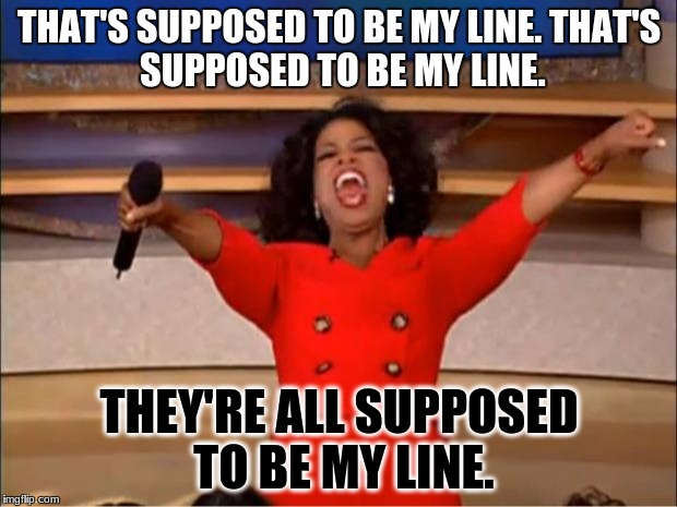 Oprah You Get A Meme | THAT'S SUPPOSED TO BE MY LINE. THAT'S SUPPOSED TO BE MY LINE. THEY'RE ALL SUPPOSED TO BE MY LINE. | image tagged in memes,oprah you get a | made w/ Imgflip meme maker