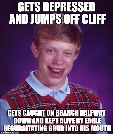 Bad Luck Brian Meme | GETS DEPRESSED AND JUMPS OFF CLIFF GETS CAUGHT ON BRANCH HALFWAY DOWN AND KEPT ALIVE BY EAGLE REGURGITATING GRUB INTO HIS MOUTH | image tagged in memes,bad luck brian | made w/ Imgflip meme maker