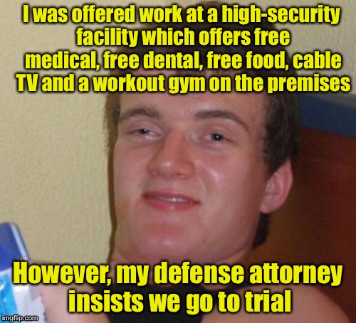 10 Guy Meme | I was offered work at a high-security facility which offers free medical, free dental, free food, cable TV and a workout gym on the premises | image tagged in memes,10 guy | made w/ Imgflip meme maker