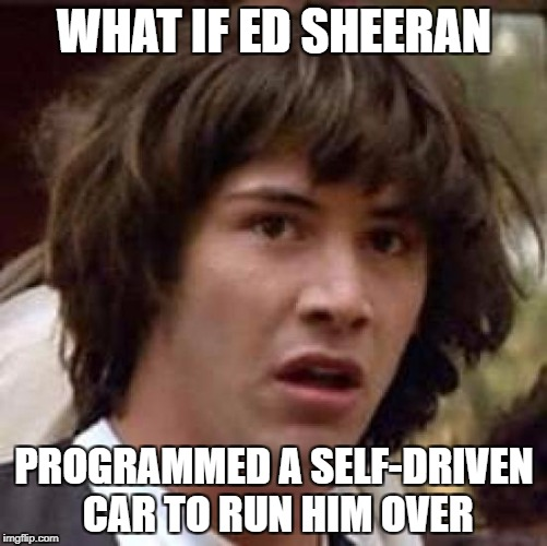 Celebrities - they love fan sympathy and they'd go through a lot for it | WHAT IF ED SHEERAN PROGRAMMED A SELF-DRIVEN CAR TO RUN HIM OVER | image tagged in memes,conspiracy keanu,celebrity,dank memes,funny,ed sheeran | made w/ Imgflip meme maker