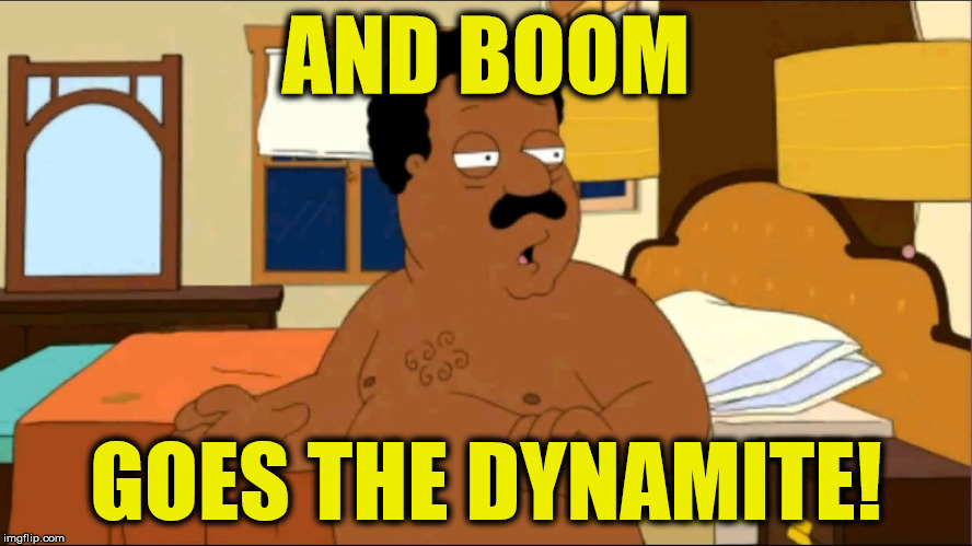 Boom goes the dynamite! | AND BOOM GOES THE DYNAMITE! | image tagged in family guy,cleveland brown,boom,dynamite,memes | made w/ Imgflip meme maker