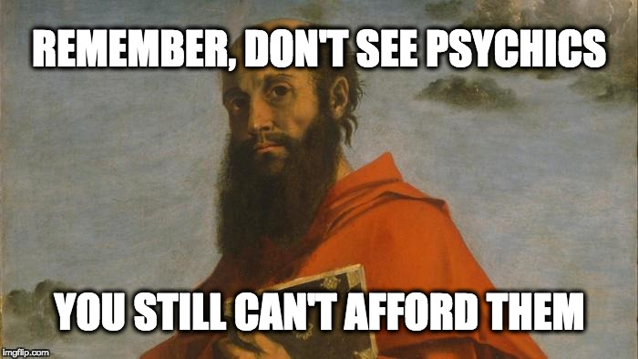 Paul's Prophecy | REMEMBER, DON'T SEE PSYCHICS YOU STILL CAN'T AFFORD THEM | image tagged in paul,psychic,bible,fortune teller,magic,spiritual | made w/ Imgflip meme maker