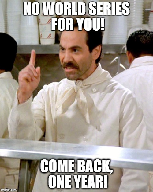 Soup Nazi Chicago Cubs | NO WORLD SERIES FOR YOU! COME BACK, ONE YEAR! | image tagged in soup nazi,chicago cubs,world series,mlb,baseball,seinfeld | made w/ Imgflip meme maker