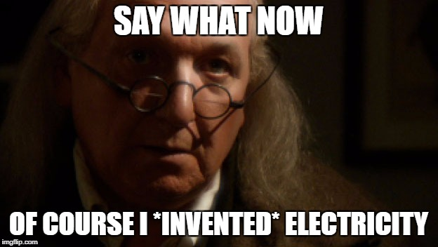 Say What Now | SAY WHAT NOW OF COURSE I *INVENTED* ELECTRICITY | image tagged in founding_fathers,historical_meme,us_history,ben_franklin,electricity,invent | made w/ Imgflip meme maker
