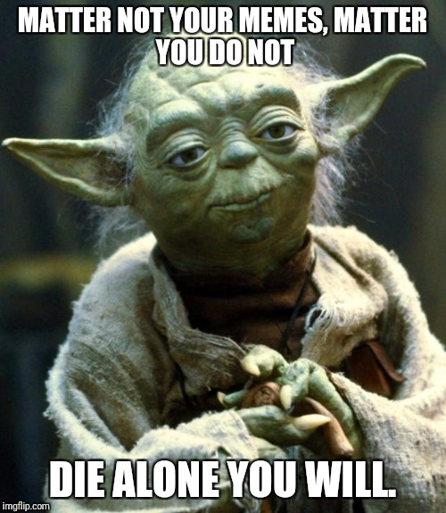 For depressing meme week, Yoda has a point, and it makes me sad :( | MATTER NOT YOUR MEMES, MATTER YOU DO NOT DIE ALONE YOU WILL. | image tagged in memes,star wars yoda | made w/ Imgflip meme maker