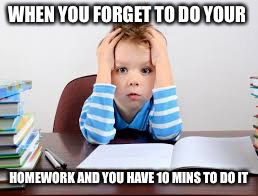 WHEN YOU FORGET TO DO YOUR HOMEWORK AND YOU HAVE 10 MINS TO DO IT | image tagged in boy mad | made w/ Imgflip meme maker
