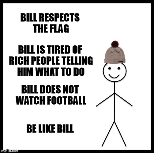 N.F.L. = No Fans Left | BILL RESPECTS THE FLAG BILL IS TIRED OF RICH PEOPLE TELLING HIM WHAT TO DO BILL DOES NOT WATCH FOOTBALL BE LIKE BILL | image tagged in be like bill,nfl sucks,god bless america | made w/ Imgflip meme maker