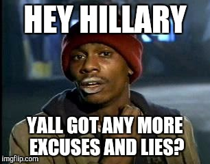Y'all Got Any More Of That Meme | HEY HILLARY YALL GOT ANY MORE EXCUSES AND LIES? | image tagged in memes,yall got any more of | made w/ Imgflip meme maker
