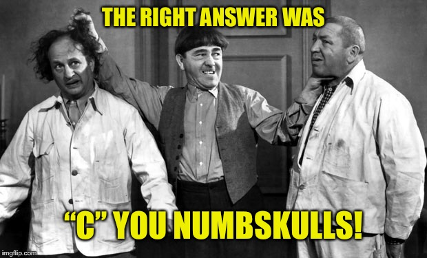 "THE RIGHT ANSWER WAS ""C"" YOU NUMBSKULLS! 