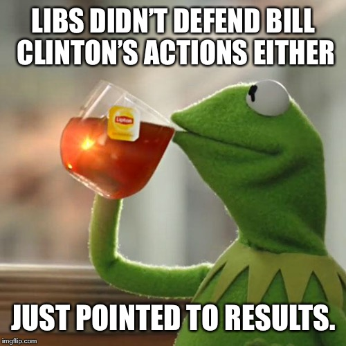 But Thats None Of My Business Meme | LIBS DIDN'T DEFEND BILL CLINTON'S ACTIONS EITHER JUST POINTED TO RESULTS. | image tagged in memes,but thats none of my business,kermit the frog | made w/ Imgflip meme maker