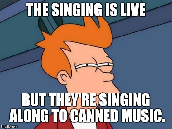 Futurama Fry Meme | THE SINGING IS LIVE BUT THEY'RE SINGING ALONG TO CANNED MUSIC. | image tagged in memes,futurama fry | made w/ Imgflip meme maker