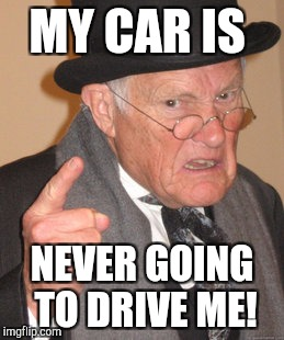 Self driving cars? You'll have to pry my duramax from my cold dead hands! | MY CAR IS NEVER GOING TO DRIVE ME! | image tagged in memes,back in my day | made w/ Imgflip meme maker
