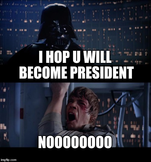 Star Wars No Meme | I HOP U WILL BECOME PRESIDENT NOOOOOOOO | image tagged in memes,star wars no | made w/ Imgflip meme maker