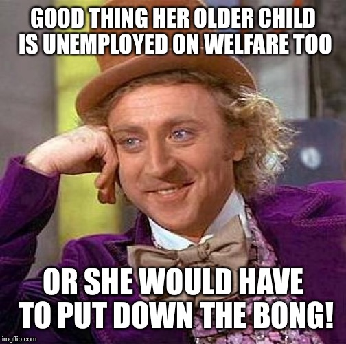 Creepy Condescending Wonka Meme | GOOD THING HER OLDER CHILD IS UNEMPLOYED ON WELFARE TOO OR SHE WOULD HAVE TO PUT DOWN THE BONG! | image tagged in memes,creepy condescending wonka | made w/ Imgflip meme maker