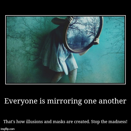 Everyone is mirroring one another | That's how illusions and masks are created. Stop the madness! | image tagged in illusions,madness,clones,fake,spirit cooking | made w/ Imgflip demotivational maker