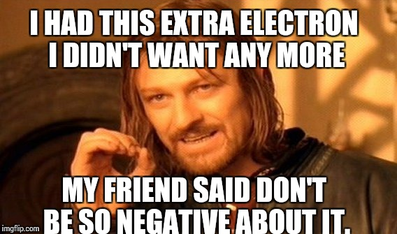 One Does Not Simply Meme | I HAD THIS EXTRA ELECTRON I DIDN'T WANT ANY MORE MY FRIEND SAID DON'T BE SO NEGATIVE ABOUT IT. | image tagged in memes,one does not simply | made w/ Imgflip meme maker