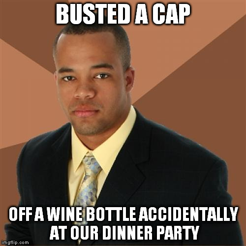 Successful Black Man Meme | BUSTED A CAP OFF A WINE BOTTLE ACCIDENTALLY AT OUR DINNER PARTY | image tagged in memes,successful black man | made w/ Imgflip meme maker