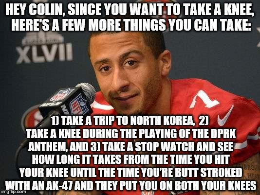 Colin kaepernick | HEY COLIN, SINCE YOU WANT TO TAKE A KNEE, HERE'S A FEW MORE THINGS YOU CAN TAKE: 1) TAKE A TRIP TO NORTH KOREA,  2) TAKE A KNEE DURING THE P | image tagged in colin kaepernick | made w/ Imgflip meme maker