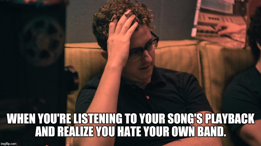 WHEN YOU'RE LISTENING TO YOUR SONG'S PLAYBACK AND REALIZE YOU HATE YOUR OWN BAND. | image tagged in band | made w/ Imgflip meme maker