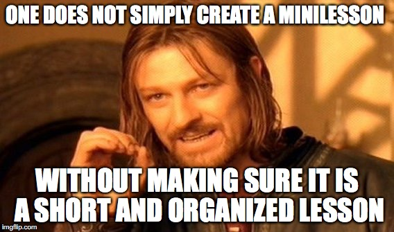 One Does Not Simply Meme | ONE DOES NOT SIMPLY CREATE A MINILESSON WITHOUT MAKING SURE IT IS A SHORT AND ORGANIZED LESSON | image tagged in memes,one does not simply | made w/ Imgflip meme maker