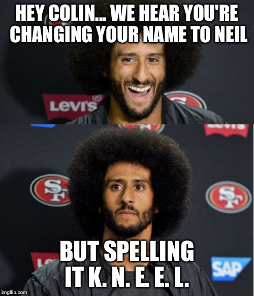 Kaepernick Big Bird | HEY COLIN... WE HEAR YOU'RE CHANGING YOUR NAME TO NEIL BUT SPELLING IT K. N. E. E. L. | image tagged in kaepernick big bird | made w/ Imgflip meme maker
