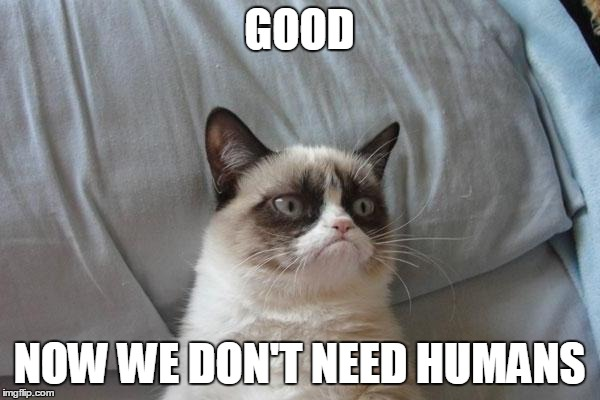 GOOD NOW WE DON'T NEED HUMANS | made w/ Imgflip meme maker