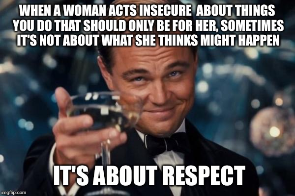 Leonardo Dicaprio Cheers Meme | WHEN A WOMAN ACTS INSECURE  ABOUT THINGS YOU DO THAT SHOULD ONLY BE FOR HER, SOMETIMES IT'S NOT ABOUT WHAT SHE THINKS MIGHT HAPPEN IT'S ABOU | image tagged in memes,leonardo dicaprio cheers | made w/ Imgflip meme maker