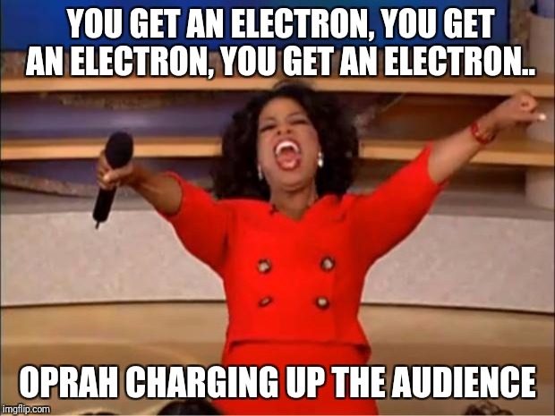 Oprah's electrifying performance | YOU GET AN ELECTRON, YOU GET AN ELECTRON, YOU GET AN ELECTRON.. OPRAH CHARGING UP THE AUDIENCE | image tagged in memes,oprah you get a,electric | made w/ Imgflip meme maker