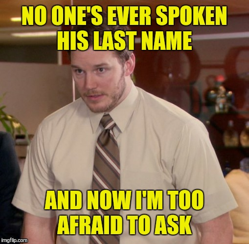 NO ONE'S EVER SPOKEN HIS LAST NAME AND NOW I'M TOO AFRAID TO ASK | made w/ Imgflip meme maker