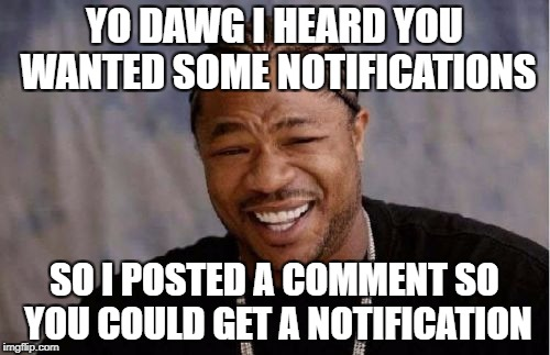 Yo Dawg Heard You Meme | YO DAWG I HEARD YOU WANTED SOME NOTIFICATIONS SO I POSTED A COMMENT SO YOU COULD GET A NOTIFICATION | image tagged in memes,yo dawg heard you | made w/ Imgflip meme maker