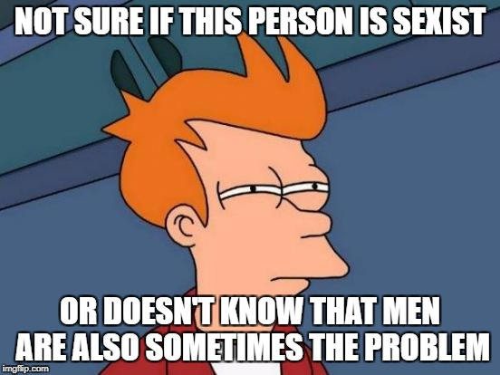 Futurama Fry Meme | NOT SURE IF THIS PERSON IS SEXIST OR DOESN'T KNOW THAT MEN ARE ALSO SOMETIMES THE PROBLEM | image tagged in memes,futurama fry | made w/ Imgflip meme maker