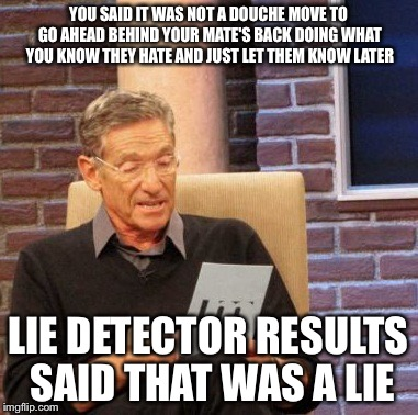 Maury Lie Detector Meme | YOU SAID IT WAS NOT A DOUCHE MOVE TO GO AHEAD BEHIND YOUR MATE'S BACK DOING WHAT YOU KNOW THEY HATE AND JUST LET THEM KNOW LATER LIE DETECTO | image tagged in memes,maury lie detector | made w/ Imgflip meme maker
