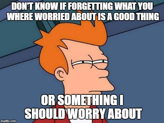 Futurama Fry Meme | DON'T KNOW IF FORGETTING WHAT YOU WHERE WORRIED ABOUT IS A GOOD THING OR SOMETHING I SHOULD WORRY ABOUT | image tagged in memes,futurama fry | made w/ Imgflip meme maker