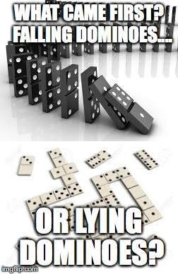 Which domino was first? | WHAT CAME FIRST?  FALLING DOMINOES.... OR LYING DOMINOES? | image tagged in what came first,dominoes | made w/ Imgflip meme maker