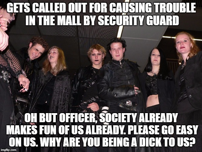 One reason I hate going to the mall cos of dickhead goths causing trouble. | GETS CALLED OUT FOR CAUSING TROUBLE IN THE MALL BY SECURITY GUARD OH BUT OFFICER, SOCIETY ALREADY MAKES FUN OF US ALREADY. PLEASE GO EASY ON | image tagged in goth people,memes,goth memes | made w/ Imgflip meme maker